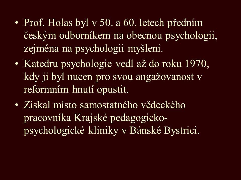 Prof. Holas byl v 50. a 60. letech předním českým odborníkem na obecnou psychologii, zejména na psychologii myšlení. Katedru psychologie vedl až do ro