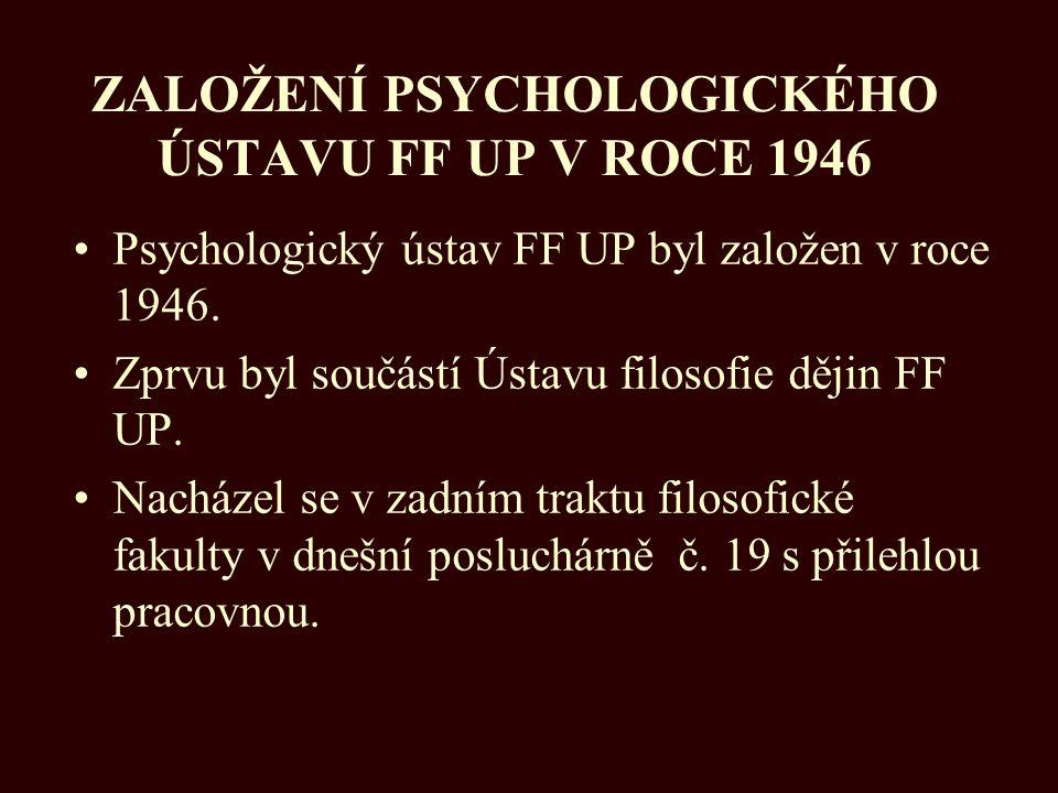 ZALOŽENÍ PSYCHOLOGICKÉHO ÚSTAVU FF UP V ROCE 1946 Psychologický ústav FF UP byl založen v roce 1946. Zprvu byl součástí Ústavu filosofie dějin FF UP.