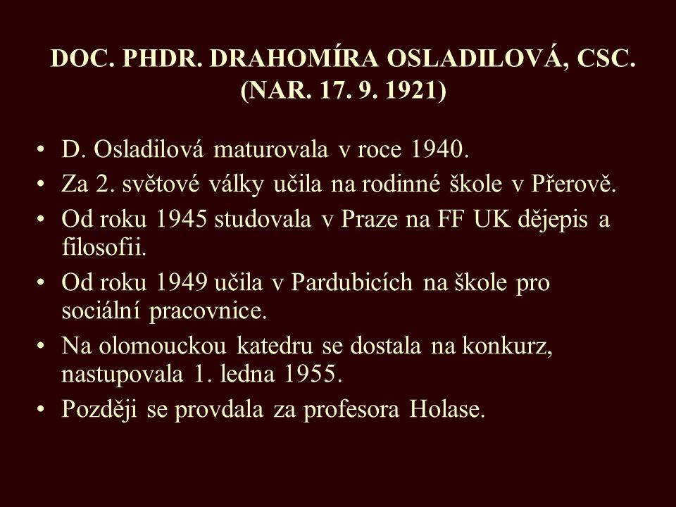 DOC. PHDR. DRAHOMÍRA OSLADILOVÁ, CSC. (NAR. 17. 9. 1921) D. Osladilová maturovala v roce 1940. Za 2. světové války učila na rodinné škole v Přerově. O