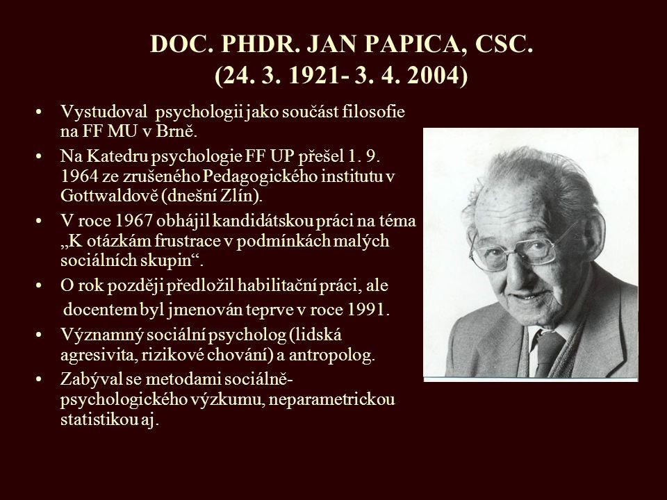DOC. PHDR. JAN PAPICA, CSC. (24. 3. 1921- 3. 4. 2004) Vystudoval psychologii jako součást filosofie na FF MU v Brně. Na Katedru psychologie FF UP přeš