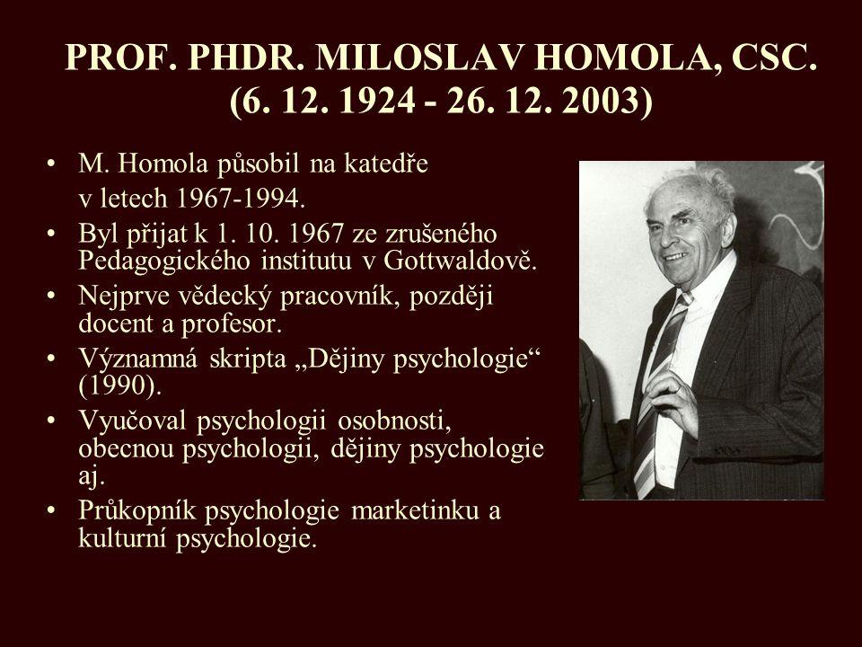 PROF. PHDR. MILOSLAV HOMOLA, CSC. (6. 12. 1924 - 26. 12. 2003) M. Homola působil na katedře v letech 1967-1994. Byl přijat k 1. 10. 1967 ze zrušeného