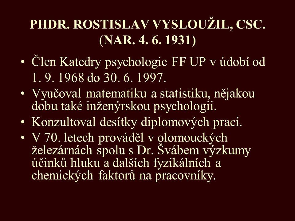 PHDR. ROSTISLAV VYSLOUŽIL, CSC. (NAR. 4. 6. 1931) Člen Katedry psychologie FF UP v údobí od 1. 9. 1968 do 30. 6. 1997. Vyučoval matematiku a statistik