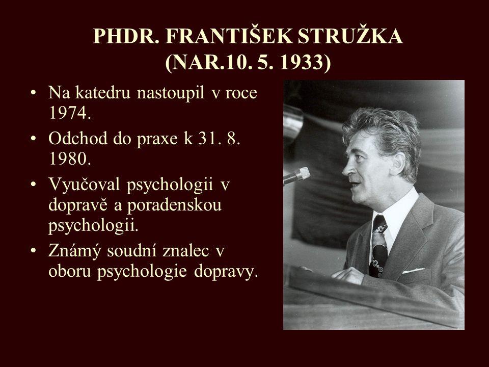 PHDR. FRANTIŠEK STRUŽKA (NAR.10. 5. 1933) Na katedru nastoupil v roce 1974. Odchod do praxe k 31. 8. 1980. Vyučoval psychologii v dopravě a poradensk