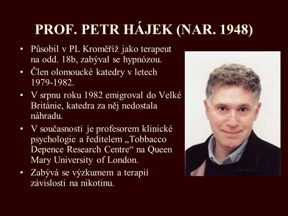 PROF. PETR HÁJEK (NAR. 1948) Působil v PL Kroměříž jako terapeut na odd. 18b, zabýval se hypnózou. Člen olomoucké katedry v letech 1979-1982. V srpnu