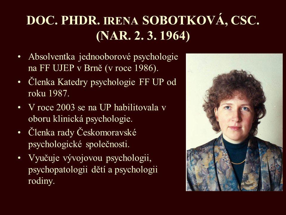 DOC. PHDR. IRENA SOBOTKOVÁ, CSC. (NAR. 2. 3. 1964) Absolventka jednooborové psychologie na FF UJEP v Brně (v roce 1986). Členka Katedry psychologie FF