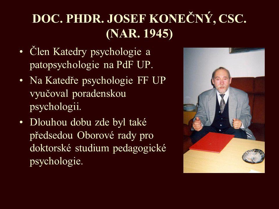 DOC. PHDR. JOSEF KONEČNÝ, CSC. (NAR. 1945) Člen Katedry psychologie a patopsychologie na PdF UP. Na Katedře psychologie FF UP vyučoval poradenskou psy