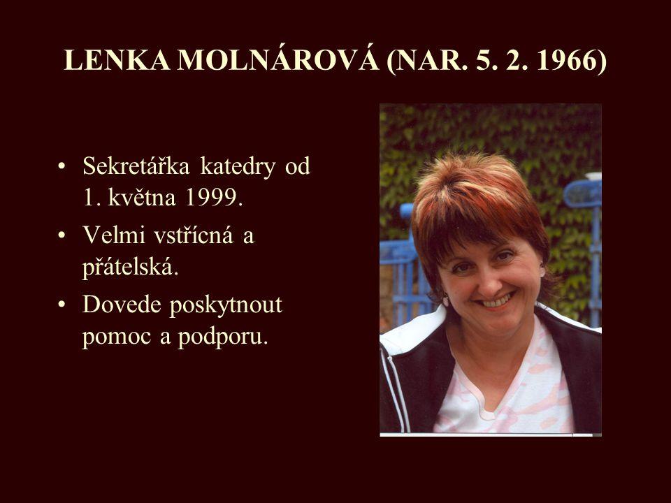 LENKA MOLNÁROVÁ (NAR. 5. 2. 1966) Sekretářka katedry od 1. května 1999. Velmi vstřícná a přátelská. Dovede poskytnout pomoc a podporu.