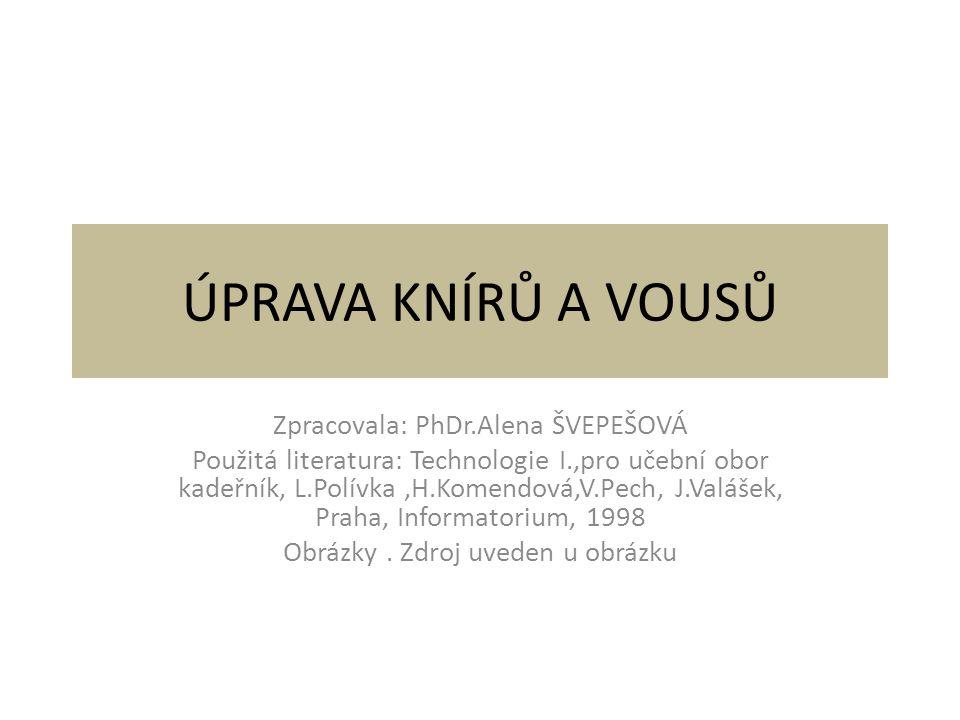 ÚPRAVA KNÍRŮ A VOUSŮ Zpracovala: PhDr.Alena ŠVEPEŠOVÁ Použitá literatura: Technologie I.,pro učební obor kadeřník, L.Polívka,H.Komendová,V.Pech, J.Valášek, Praha, Informatorium, 1998 Obrázky.