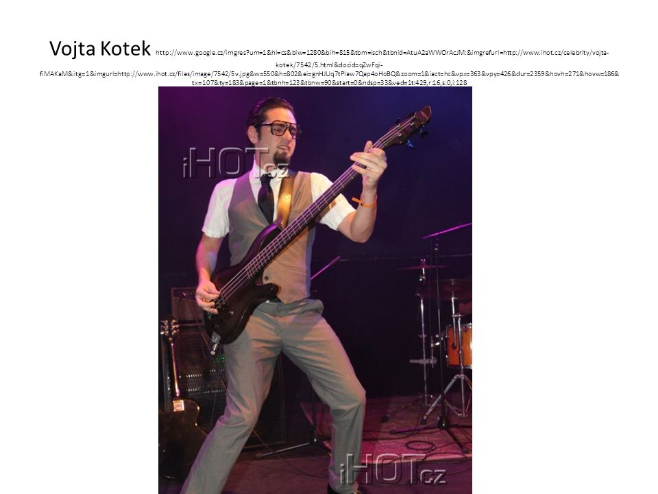 Vojta Kotek http://www.google.cz/imgres?um=1&hl=cs&biw=1280&bih=815&tbm=isch&tbnid=AtuA2aWWOrAcJM:&imgrefurl=http://www.ihot.cz/celebrity/vojta- kotek/7542/5.html&docid=qZwFqi- fiMAKaM&itg=1&imgurl=http://www.ihot.cz/files/image/7542/5v.jpg&w=550&h=802&ei=gnHJUq7tPIaw7Qap4oHoBQ&zoom=1&iact=hc&vpx=363&vpy=426&dur=2359&hovh=271&hovw=186& tx=107&ty=183&page=1&tbnh=123&tbnw=90&start=0&ndsp=33&ved=1t:429,r:16,s:0,i:128