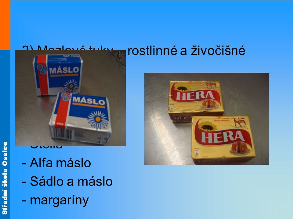 Střední škola Oselce 2) Mazlavé tuky – rostlinné a živočišné - Hera - Perla - Rama - Stella - Alfa máslo - Sádlo a máslo - margaríny