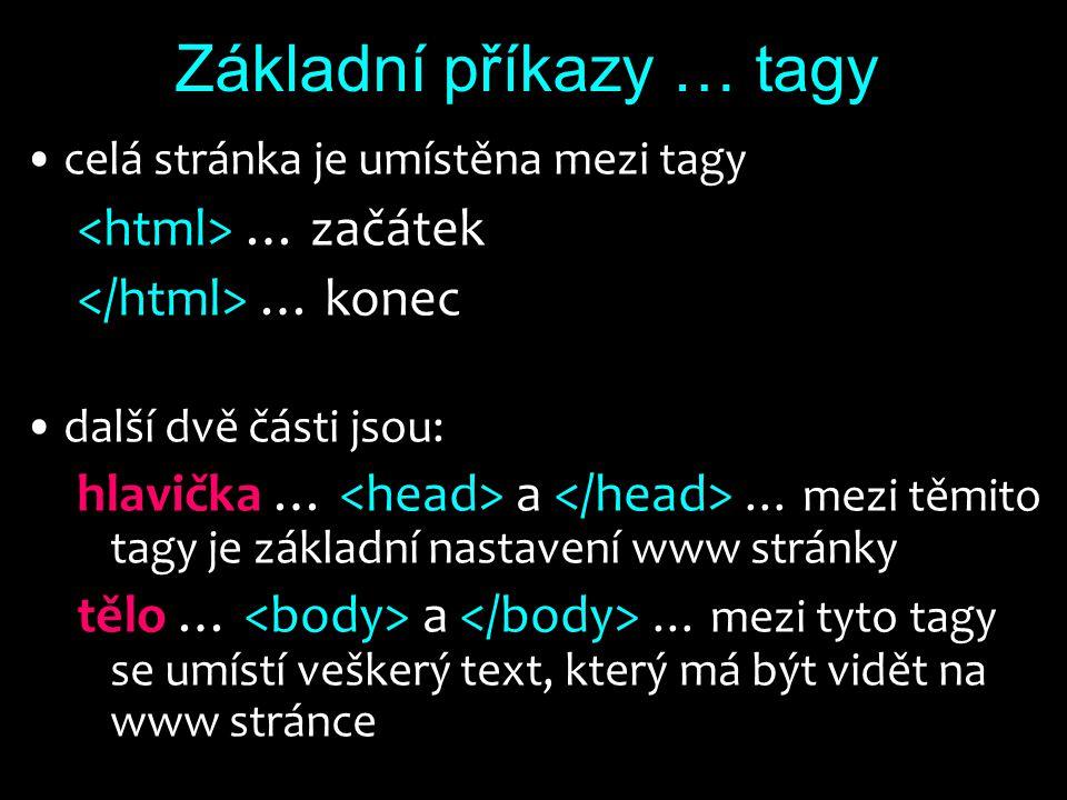 Základní příkazy … tagy celá stránka je umístěna mezi tagy … začátek … konec další dvě části jsou: hlavička … a … mezi těmito tagy je základní nastavení www stránky tělo … a … mezi tyto tagy se umístí veškerý text, který má být vidět na www stránce