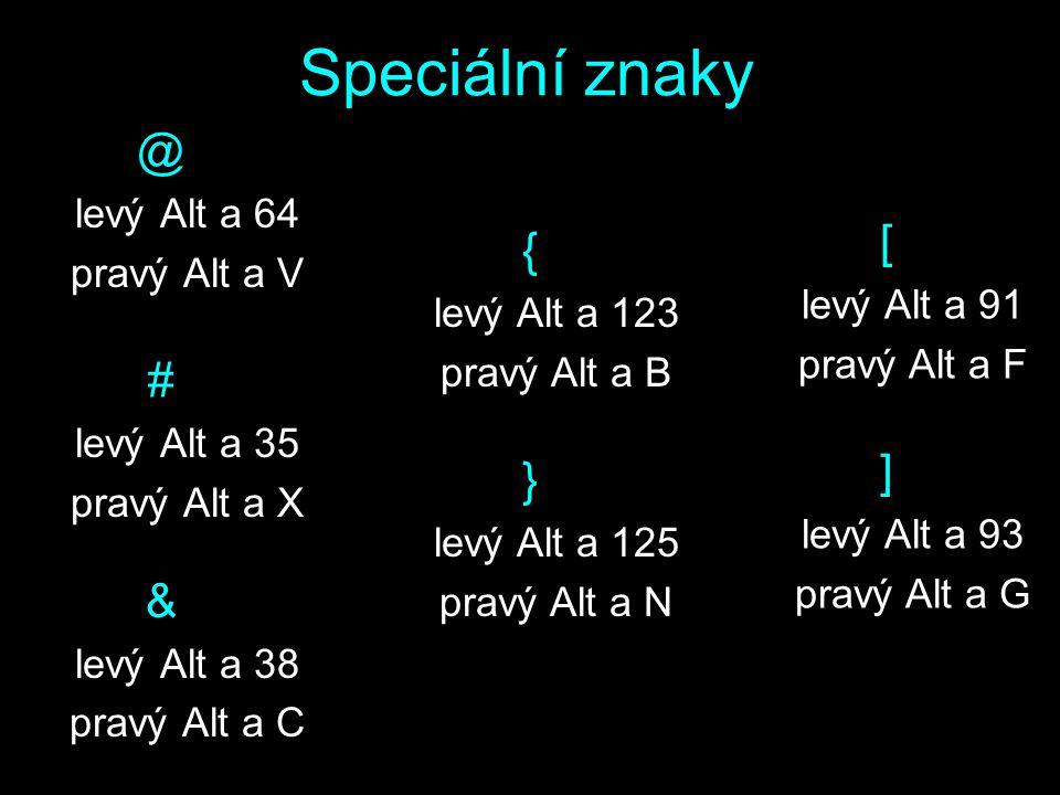 Speciální znaky @ levý Alt a 64 pravý Alt a V # levý Alt a 35 pravý Alt a X & levý Alt a 38 pravý Alt a C { levý Alt a 123 pravý Alt a B } levý Alt a 125 pravý Alt a N [ levý Alt a 91 pravý Alt a F ] levý Alt a 93 pravý Alt a G