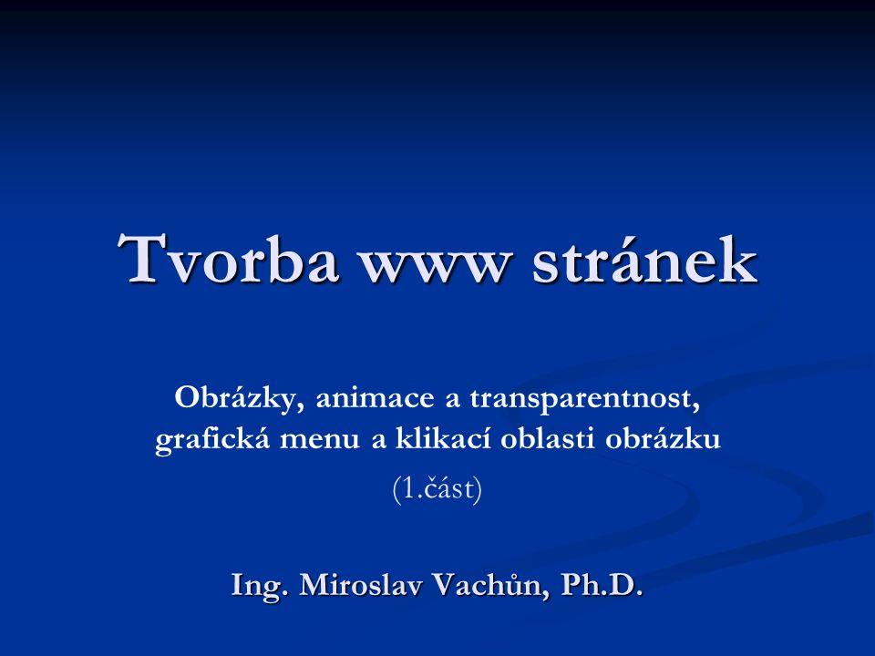 Tvorba www stránek Obrázky, animace a transparentnost, grafická menu a klikací oblasti obrázku (1.část) Ing. Miroslav Vachůn, Ph.D.