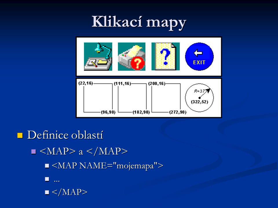 Klikací mapy Vlastní definice: Vlastní definice: HREF - určení URL stránky HREF - určení URL stránky ALT - slouží k zadání textového popisu ALT - slouží k zadání textového popisu SHAPE - tvar hranice aktivní oblasti SHAPE - tvar hranice aktivní oblasti (RECT) - obdélník (RECT) - obdélník (CIRCLE) - kruh (CIRCLE) - kruh (POLY) - mnohoúhelník (POLY) - mnohoúhelník COORDS – čárkami oddělená čísla popisující hranice COORDS – čárkami oddělená čísla popisující hranice USEMAP - URL mapy USEMAP - URL mapy