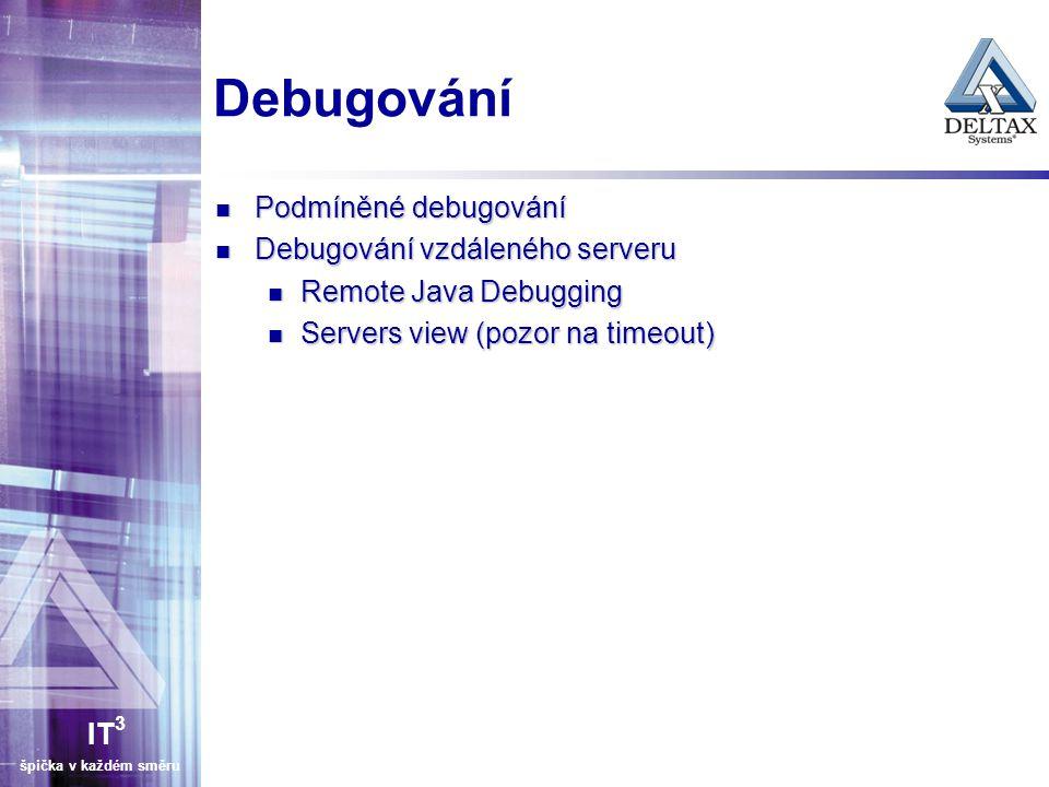 IT 3 špička v každém směru Debugování Podmíněné debugování Podmíněné debugování Debugování vzdáleného serveru Debugování vzdáleného serveru Remote Java Debugging Remote Java Debugging Servers view (pozor na timeout) Servers view (pozor na timeout)