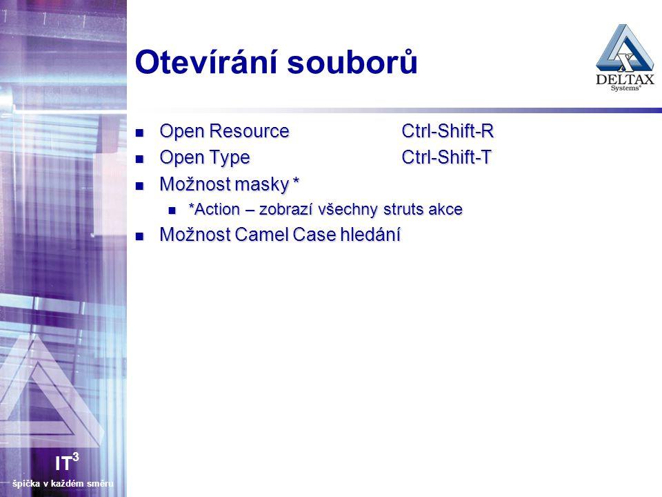 IT 3 špička v každém směru Otevírání souborů Open ResourceCtrl-Shift-R Open ResourceCtrl-Shift-R Open TypeCtrl-Shift-T Open TypeCtrl-Shift-T Možnost masky * Možnost masky * *Action – zobrazí všechny struts akce *Action – zobrazí všechny struts akce Možnost Camel Case hledání Možnost Camel Case hledání