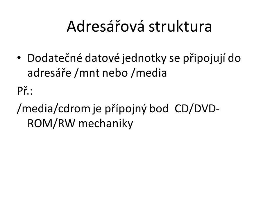 Adresářová struktura Dodatečné datové jednotky se připojují do adresáře /mnt nebo /media Př.: /media/cdrom je přípojný bod CD/DVD- ROM/RW mechaniky