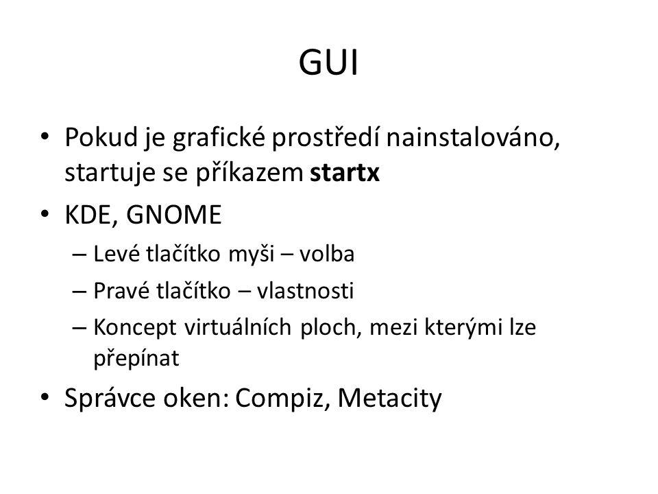 GUI Pokud je grafické prostředí nainstalováno, startuje se příkazem startx KDE, GNOME – Levé tlačítko myši – volba – Pravé tlačítko – vlastnosti – Kon