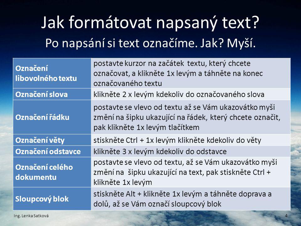 Jak formátovat napsaný text? Po napsání si text označíme. Jak? Myší. Ing. Lenka Satková 4 Označení libovolného textu postavte kurzor na začátek textu,