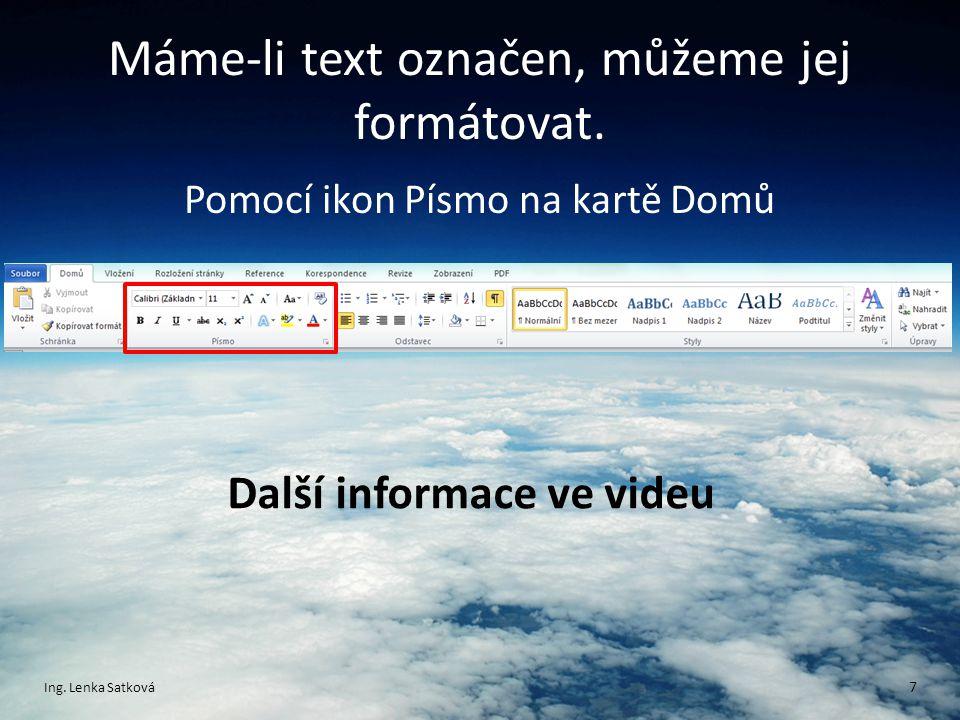 Máme-li text označen, můžeme jej formátovat. Pomocí ikon Písmo na kartě Domů Ing. Lenka Satková 7 Další informace ve videu