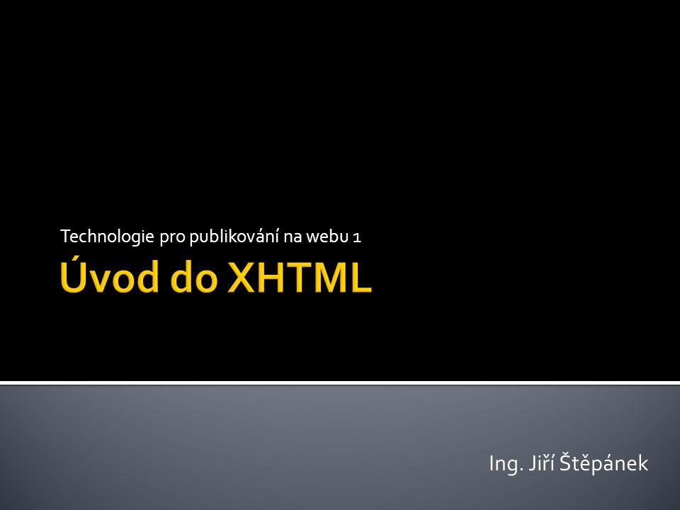  Tagy (značky)  Označují prvek stránky ▪ Párové ▪ Uvozovací a ukončovací značka ( Text odstavce ) ▪ Nepárové ▪ Pouze uvozovací značka, dle normy XHTML je na konci použito lomítko (,  Každý tag může obsahovat atributy (u img například src, nebo alt)  Možnosti / nutnost použití atributů jsou pro každý element uvedeny v referenční příručce (http://xhtml.com/en/xhtml/reference/)