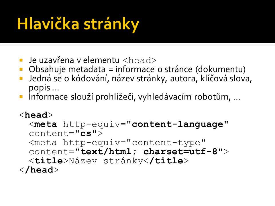  Je uzavřena v elementu  Obsahuje metadata = informace o stránce (dokumentu)  Jedná se o kódování, název stránky, autora, klíčová slova, popis …  Informace slouží prohlížeči, vyhledávacím robotům, … Název stránky