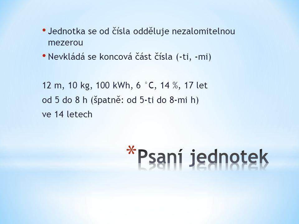 Jednotka se od čísla odděluje nezalomitelnou mezerou Nevkládá se koncová část čísla (-ti, -mi) 12 m, 10 kg, 100 kWh, 6 °C, 14 %, 17 let od 5 do 8 h (š
