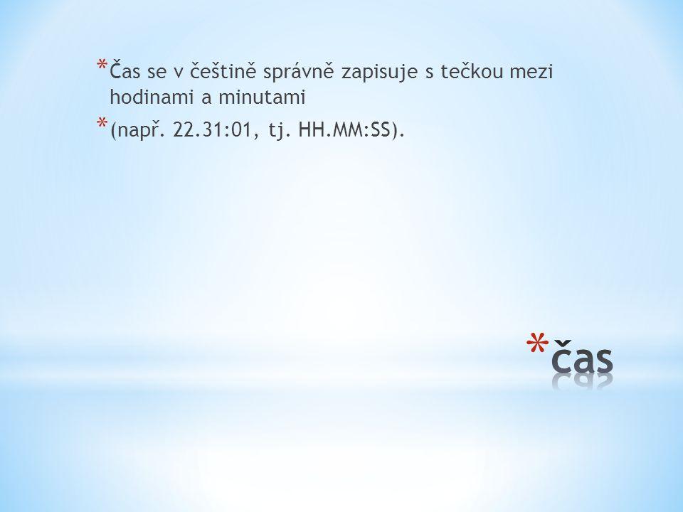 * Čas se v češtině správně zapisuje s tečkou mezi hodinami a minutami * (např. 22.31:01, tj. HH.MM:SS).