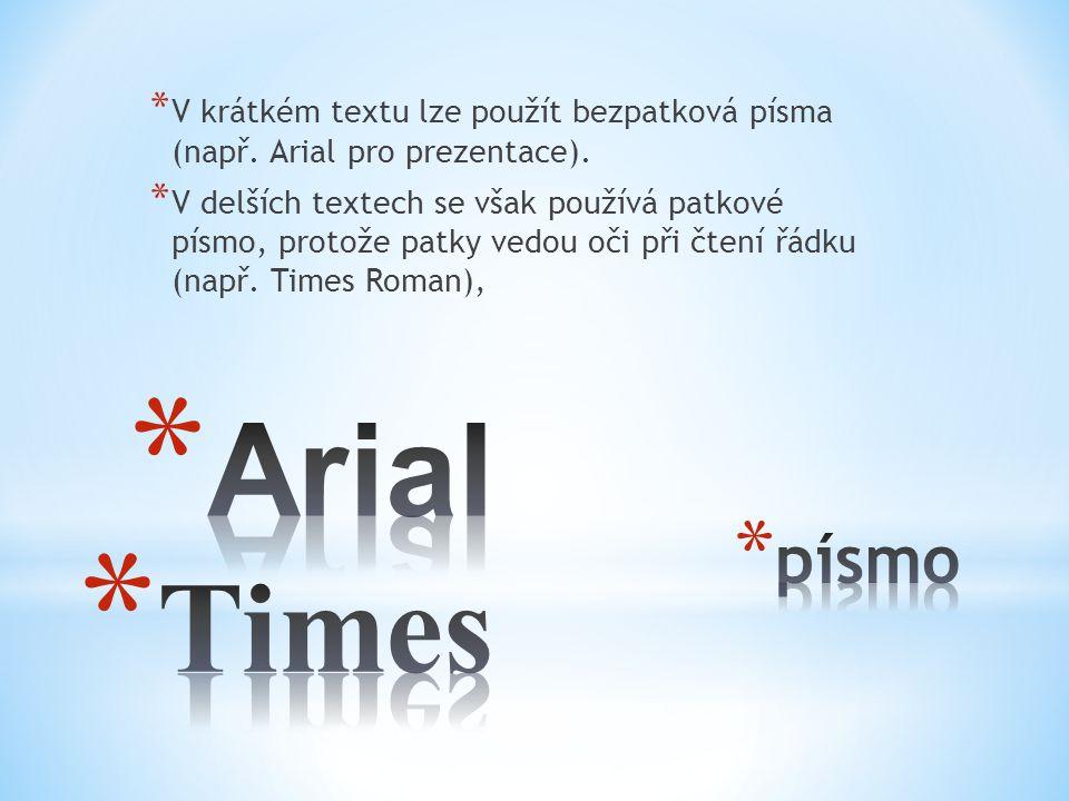 * V krátkém textu lze použít bezpatková písma (např. Arial pro prezentace). * V delších textech se však používá patkové písmo, protože patky vedou oči