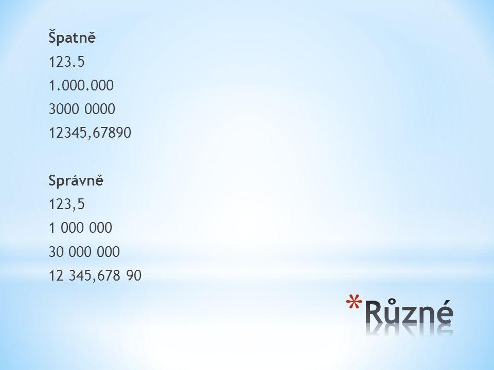 Špatně 123.5 1.000.000 3000 0000 12345,67890 Správně 123,5 1 000 000 30 000 000 12 345,678 90