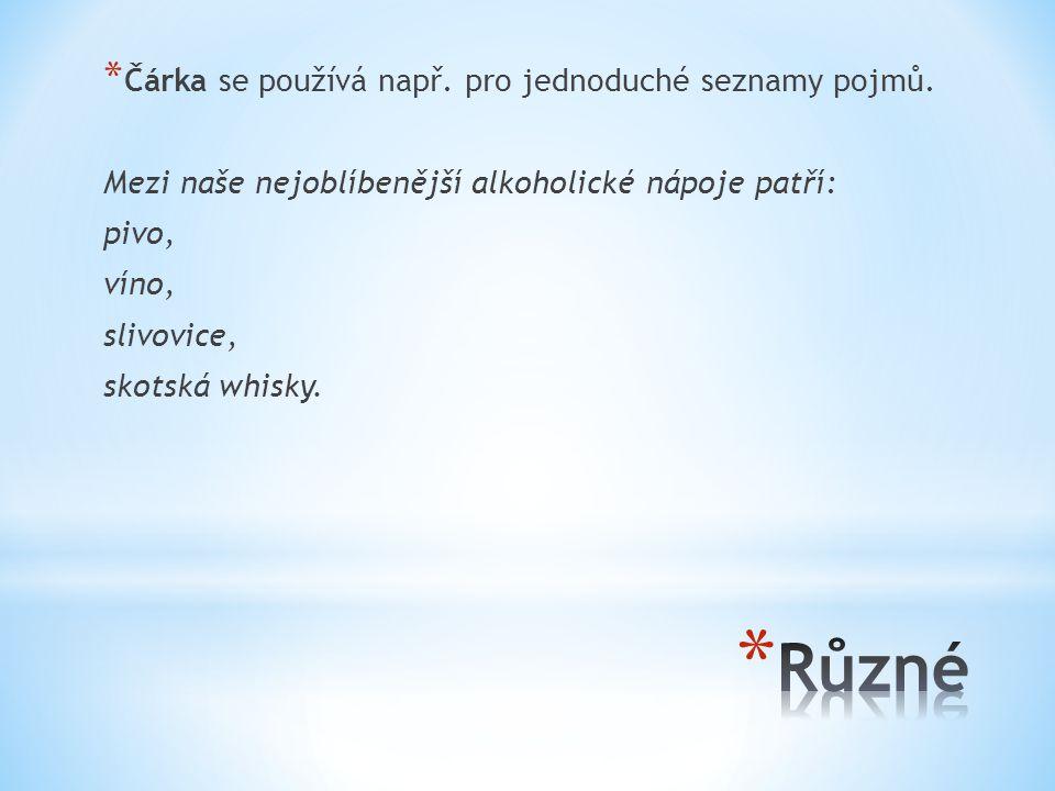 * Čárka se používá např. pro jednoduché seznamy pojmů. Mezi naše nejoblíbenější alkoholické nápoje patří: pivo, víno, slivovice, skotská whisky.