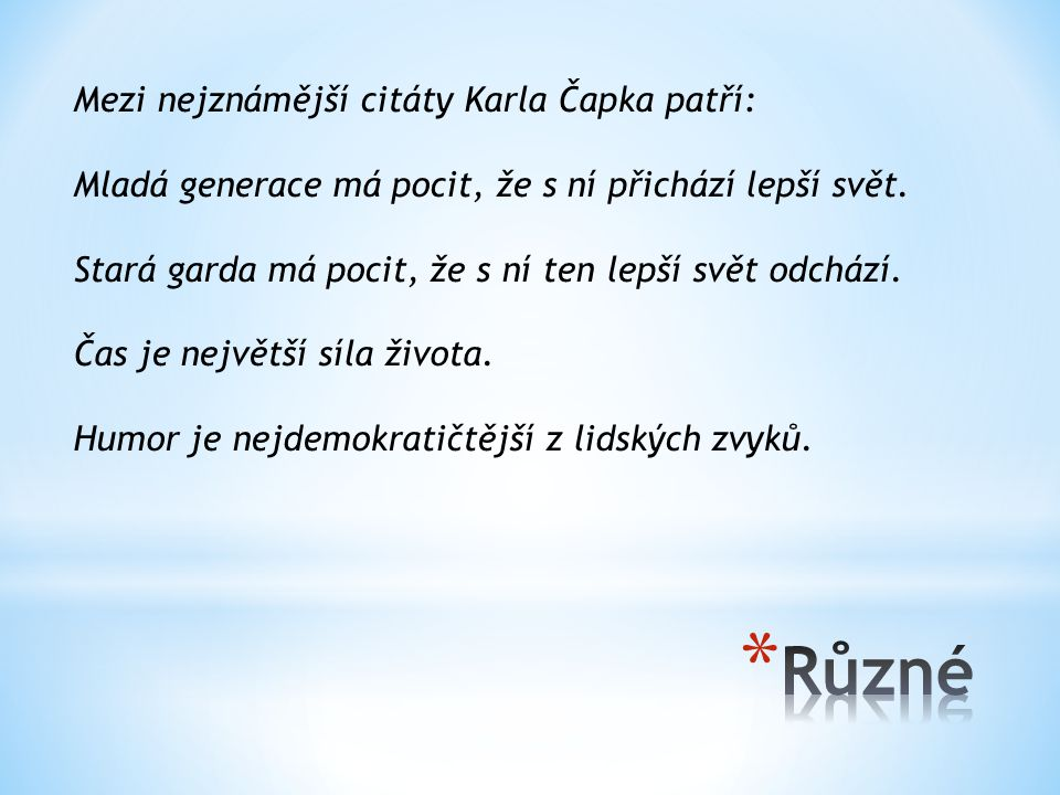 Mezi nejznámější citáty Karla Čapka patří: Mladá generace má pocit, že s ní přichází lepší svět. Stará garda má pocit, že s ní ten lepší svět odchází.