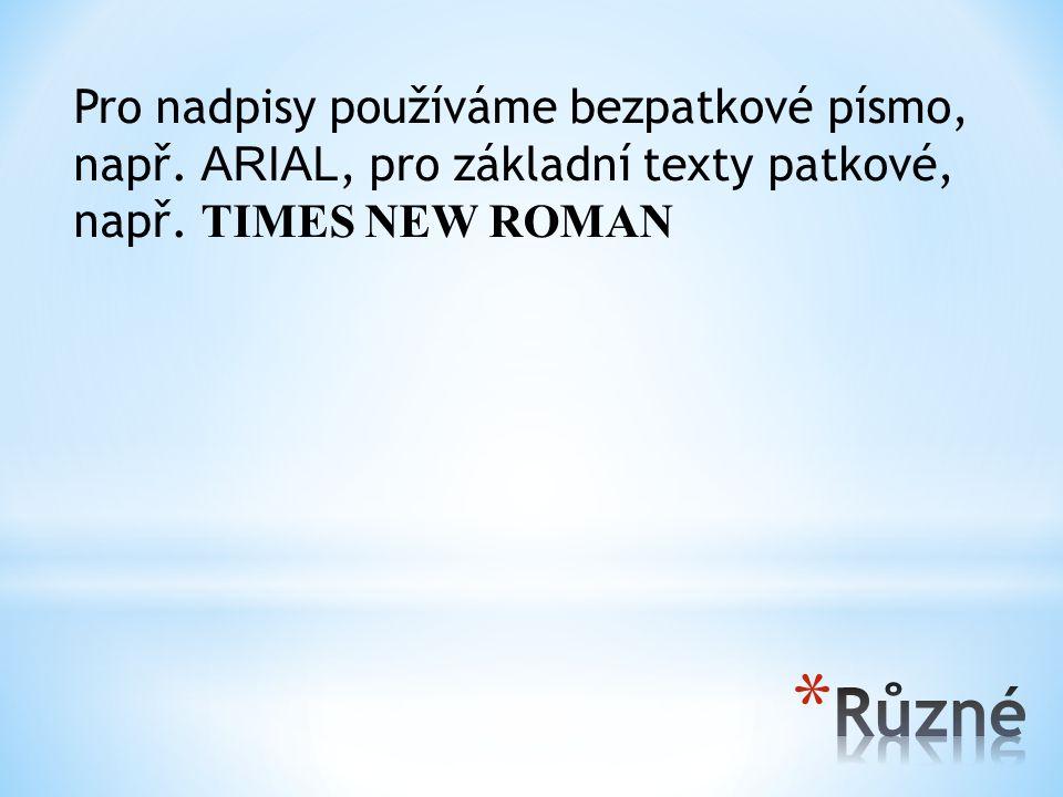 Pro nadpisy používáme bezpatkové písmo, např. ARIAL, pro základní texty patkové, např. TIMES NEW ROMAN