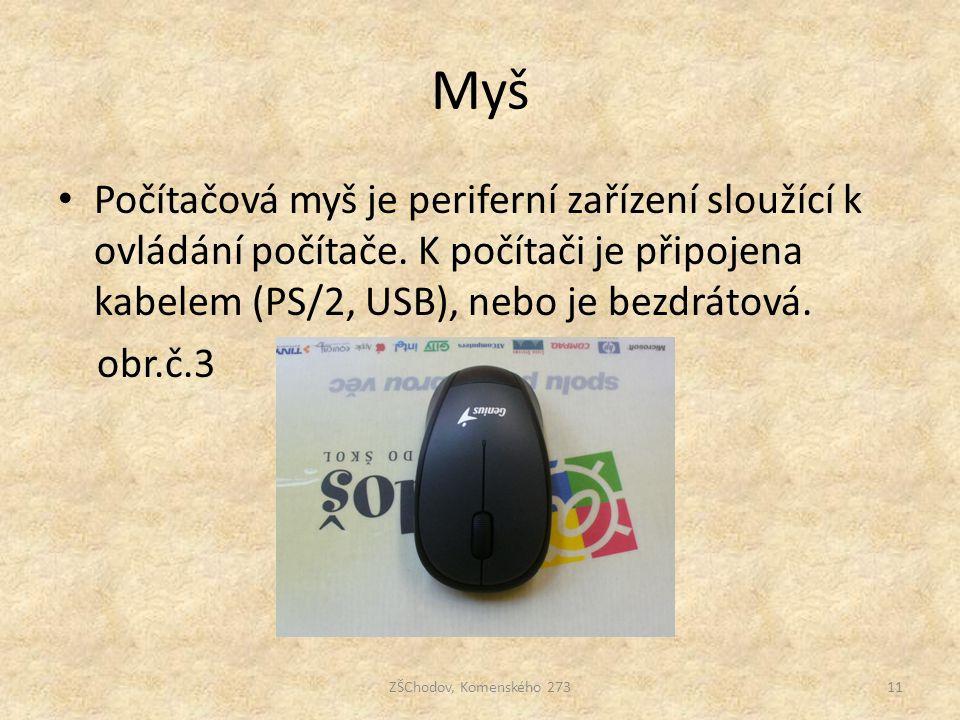Myš ZŠChodov, Komenského 27311 Počítačová myš je periferní zařízení sloužící k ovládání počítače. K počítači je připojena kabelem (PS/2, USB), nebo je