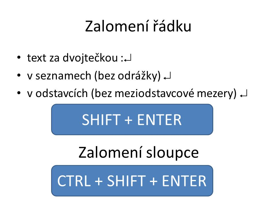 Zalomení řádku text za dvojtečkou :  v seznamech (bez odrážky)  v odstavcích (bez meziodstavcové mezery)  SHIFT + ENTER Zalomení sloupce CTRL + SHI