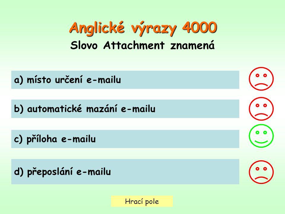 Hrací pole Anglické výrazy4000 Anglické výrazy 4000 Slovo Attachment znamená a) místo určení e-mailu b) automatické mazání e-mailu c) příloha e-mailu