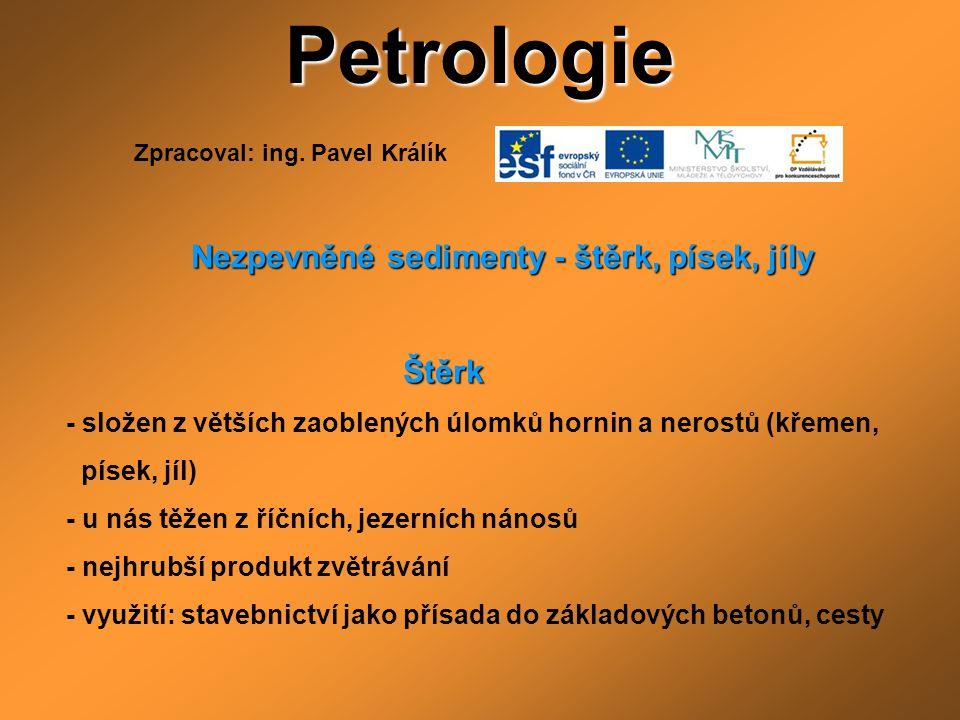 Petrologie Nezpevněné sedimenty - štěrk, písek, jíly Nezpevněné sedimenty - štěrk, písek, jíly Štěrk Štěrk - složen z větších zaoblených úlomků hornin