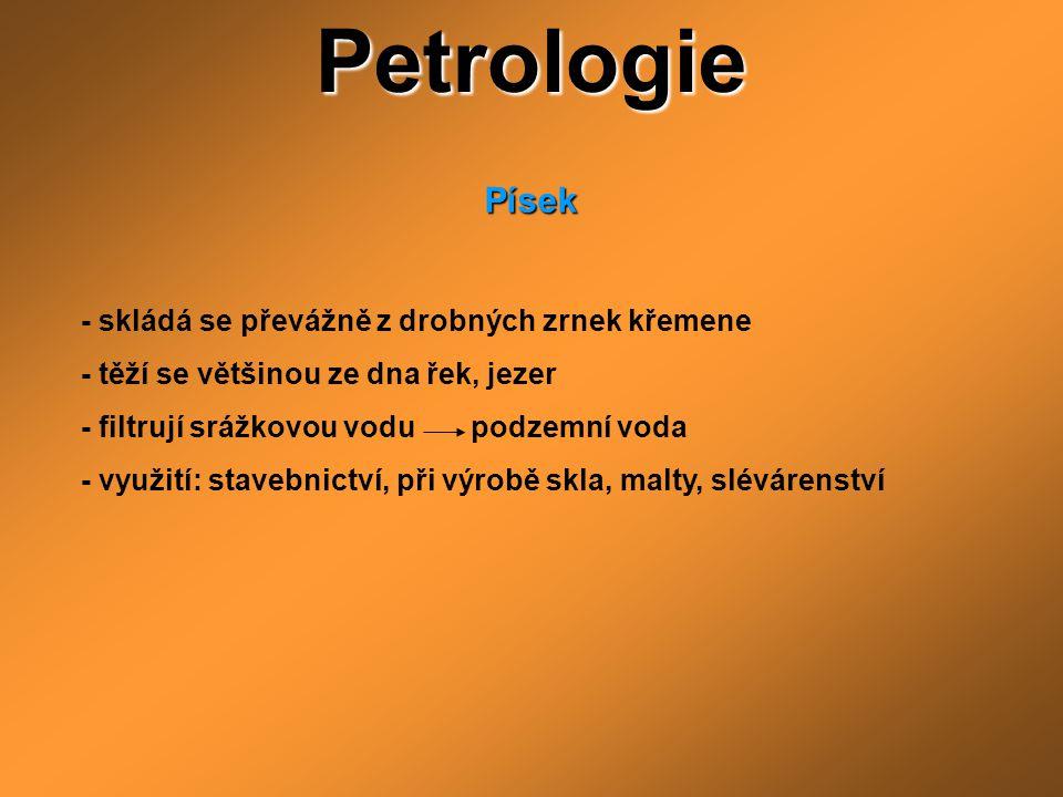 Petrologie Písek Písek - skládá se převážně z drobných zrnek křemene - těží se většinou ze dna řek, jezer - filtrují srážkovou vodu podzemní voda - vy