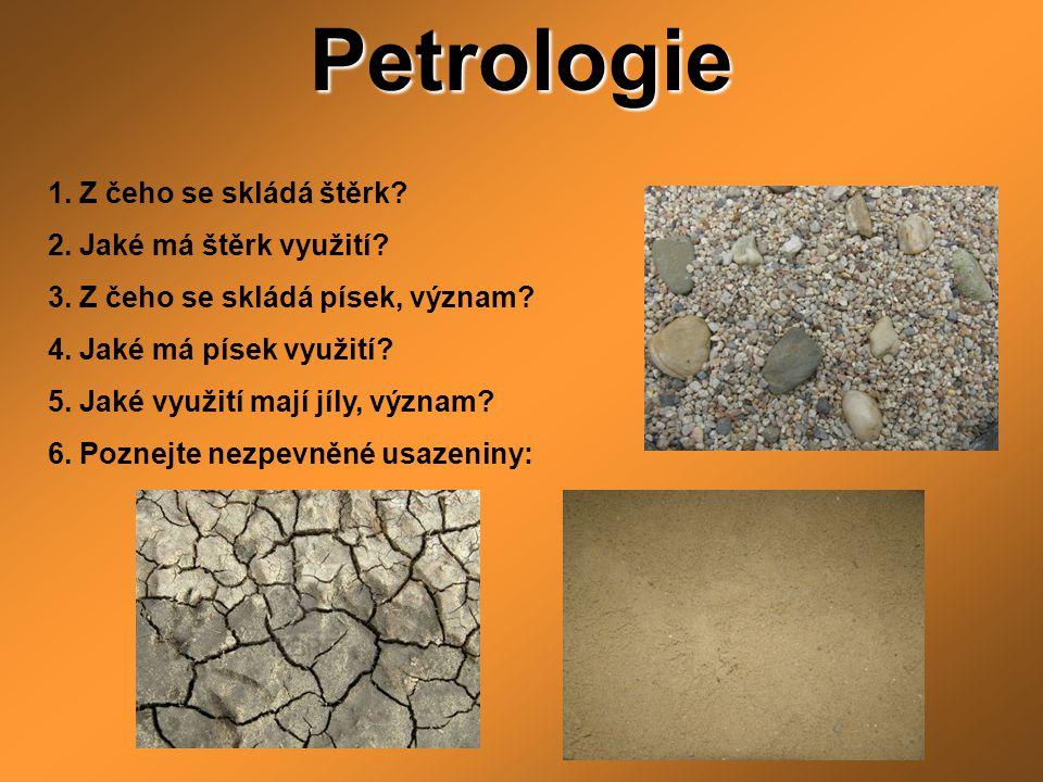 Petrologie 1. Z čeho se skládá štěrk? 2. Jaké má štěrk využití? 3. Z čeho se skládá písek, význam? 4. Jaké má písek využití? 5. Jaké využití mají jíly