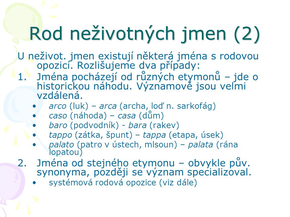 Rod neživotných jmen (2) U neživot. jmen existují některá jména s rodovou opozicí. Rozlišujeme dva případy: 1.Jména pocházejí od různých etymonů – jde