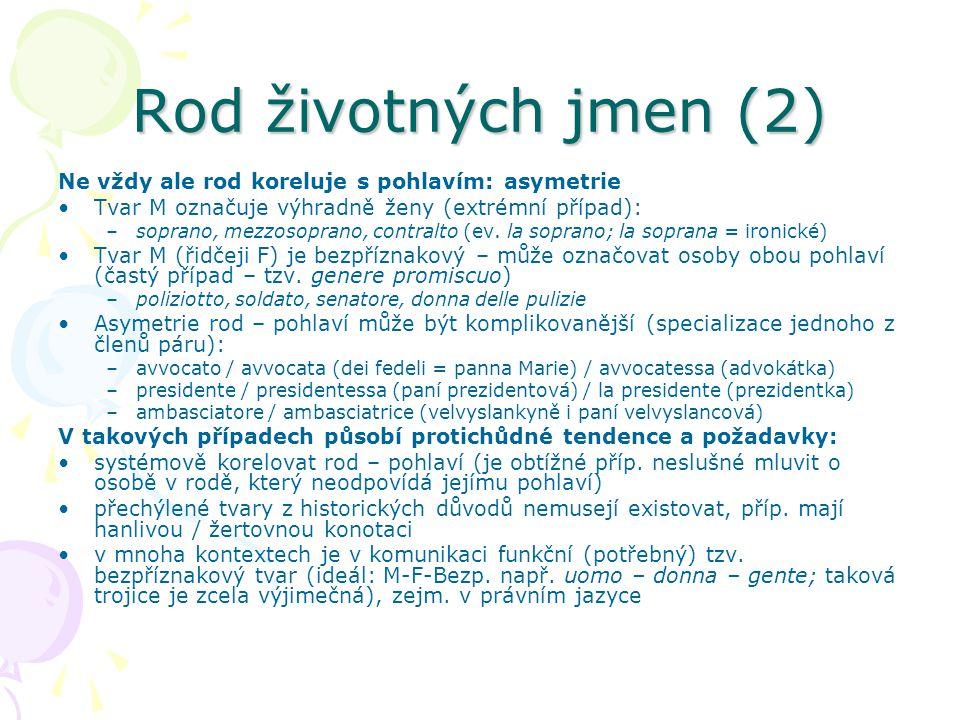 Rod životných jmen (2) Ne vždy ale rod koreluje s pohlavím: asymetrie Tvar M označuje výhradně ženy (extrémní případ): –soprano, mezzosoprano, contral