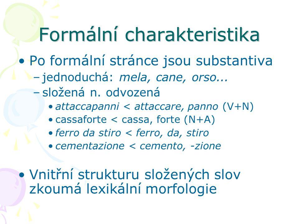 Formální charakteristika Po formální stránce jsou substantiva –jednoduchá: mela, cane, orso... –složená n. odvozená attaccapanni < attaccare, panno (V