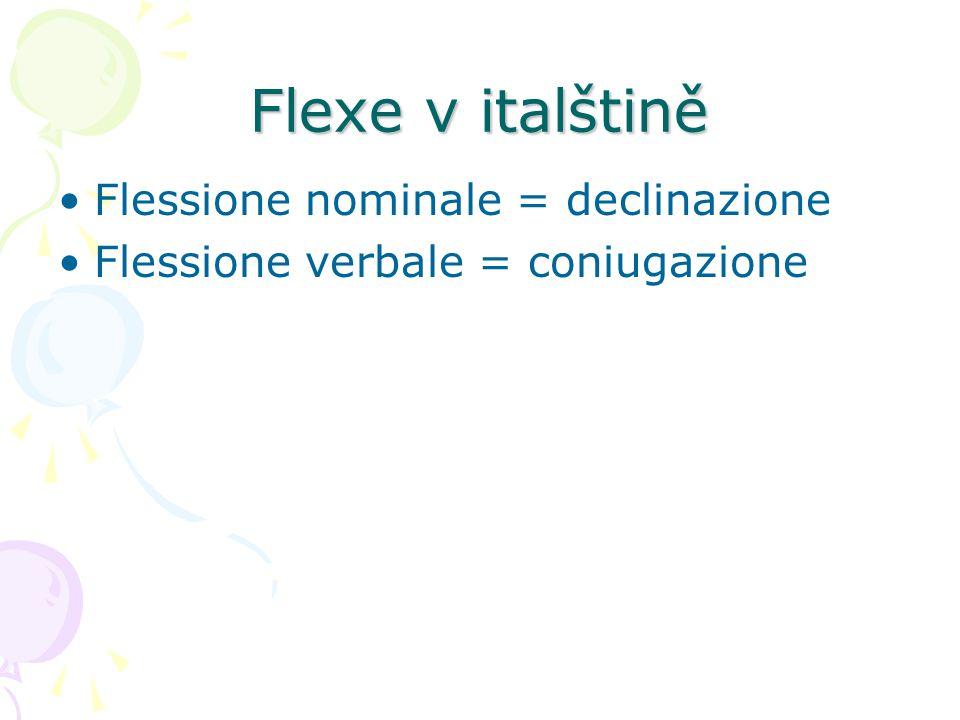 Flexe v italštině Flessione nominale = declinazione Flessione verbale = coniugazione
