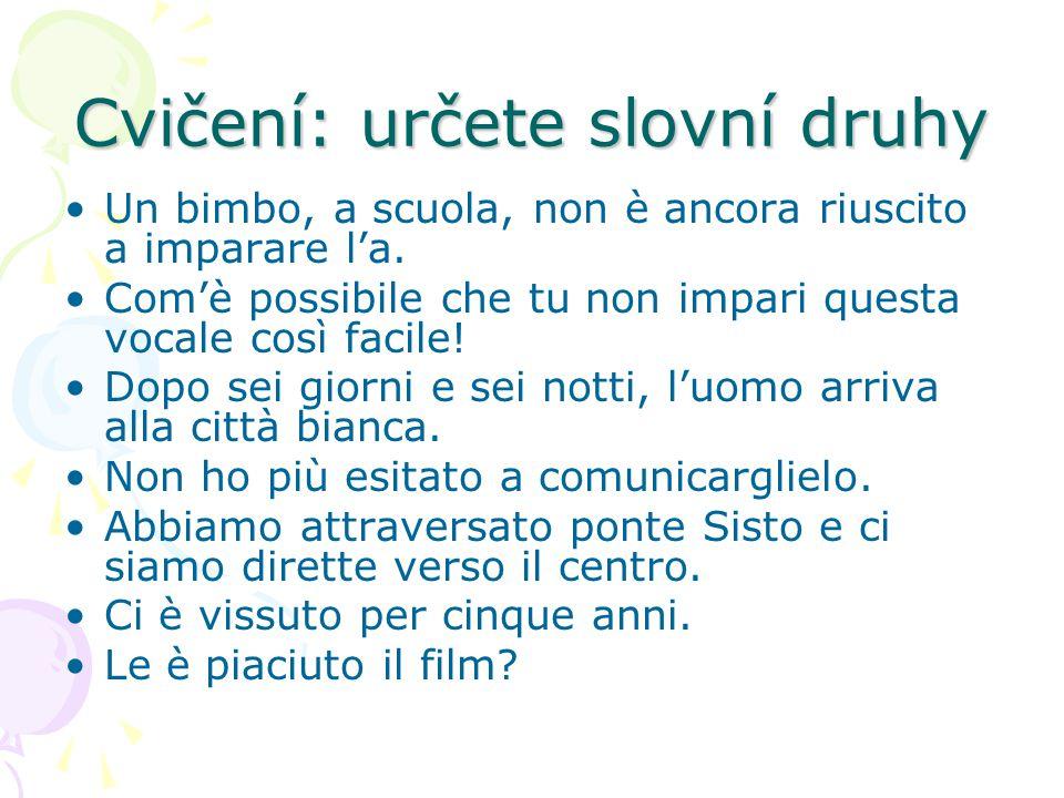 Cvičení: určete slovní druhy Un bimbo, a scuola, non è ancora riuscito a imparare l'a. Com'è possibile che tu non impari questa vocale così facile! Do