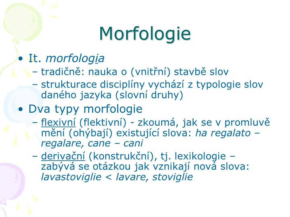 Morfologie It. morfologia –tradičně: nauka o (vnitřní) stavbě slov –strukturace disciplíny vychází z typologie slov daného jazyka (slovní druhy) Dva t