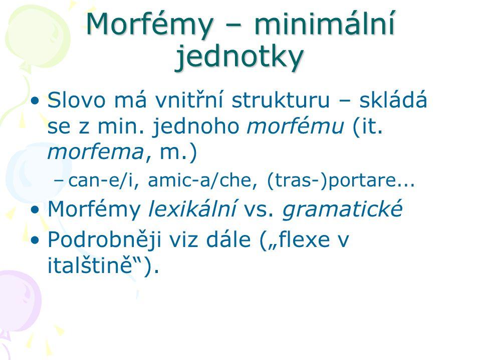 Morfémy – minimální jednotky Slovo má vnitřní strukturu – skládá se z min. jednoho morfému (it. morfema, m.) –can-e/i, amic-a/che, (tras-)portare... M