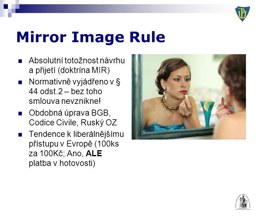 Mirror Image Rule Absolutní totožnost návrhu a přijetí (doktrína MIR) Normativně vyjádřeno v § 44 odst.2 – bez toho smlouva nevznikne! Obdobná úprava