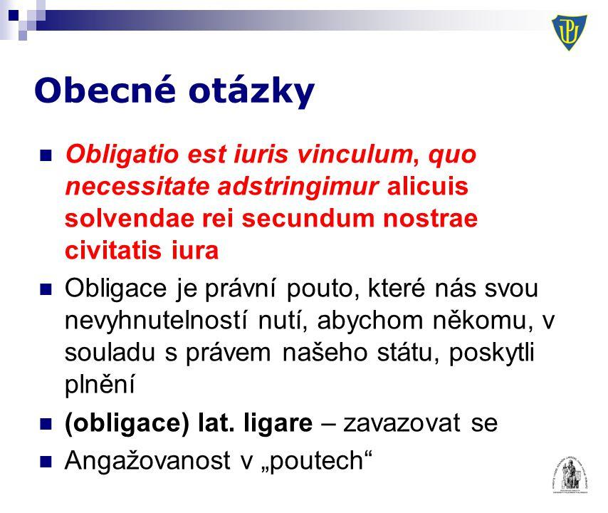Obecné otázky Obligatio est iuris vinculum, quo necessitate adstringimur alicuis solvendae rei secundum nostrae civitatis iura Obligace je právní pout
