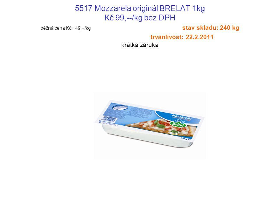 5517 Mozzarela originál BRELAT 1kg Kč 99,--/kg bez DPH běžná cena Kč 149,--/kg stav skladu: 240 kg trvanlivost: 22.2.2011 krátká záruka