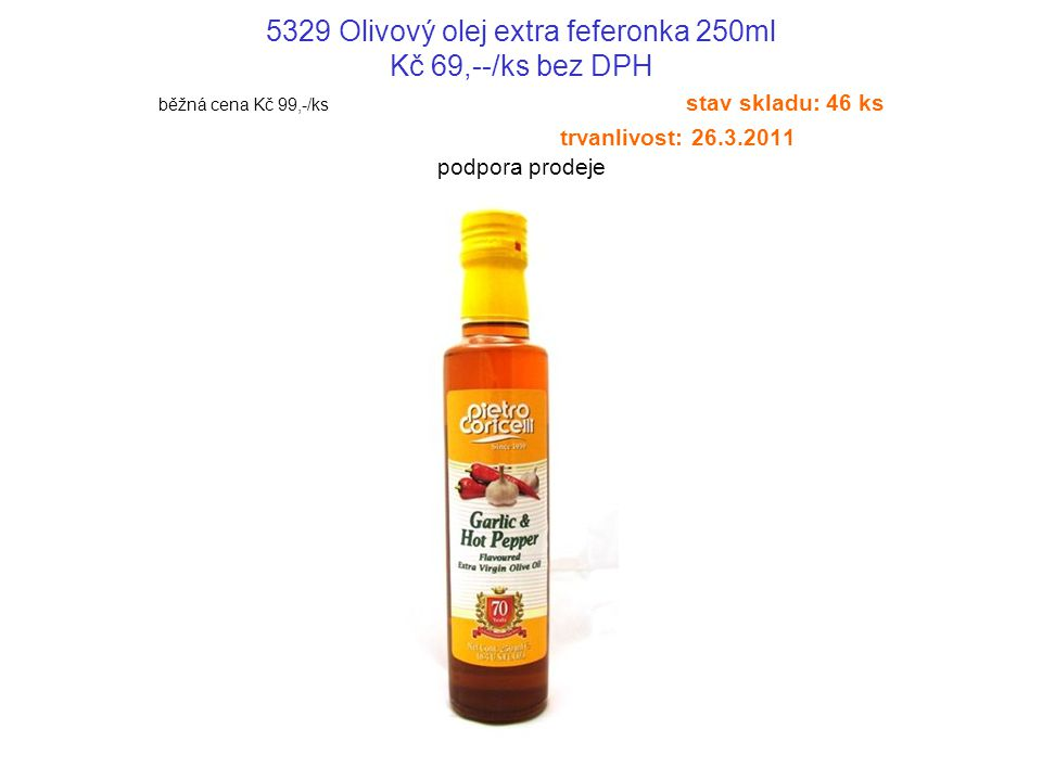 5329 Olivový olej extra feferonka 250ml Kč 69,--/ks bez DPH běžná cena Kč 99,-/ks stav skladu: 46 ks trvanlivost: 26.3.2011 podpora prodeje